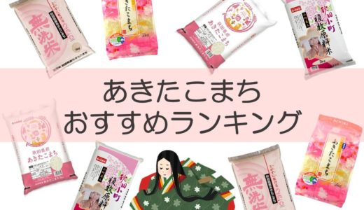 【令和2年新米】あきたこまちおすすめランキングTOP10!秋田県育ちのお米について味の特徴・新米の出荷時期を徹底解説